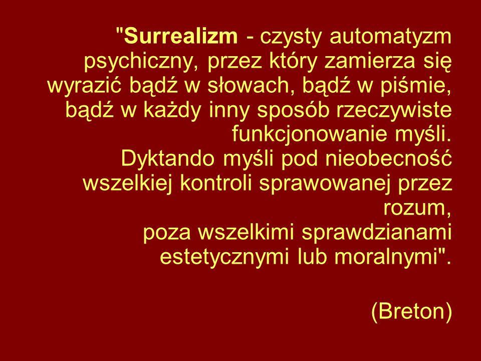 Surrealizm - czysty automatyzm psychiczny, przez który zamierza się wyrazić bądź w słowach, bądź w piśmie, bądź w każdy inny sposób rzeczywiste funkcjonowanie myśli.