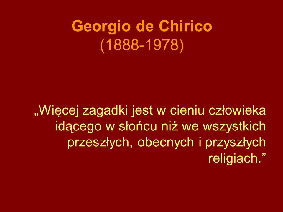 Georgio de Chirico (1888-1978) Więcej zagadki jest w cieniu człowieka idącego w słońcu niż we wszystkich przeszłych, obecnych i przyszłych religiach.