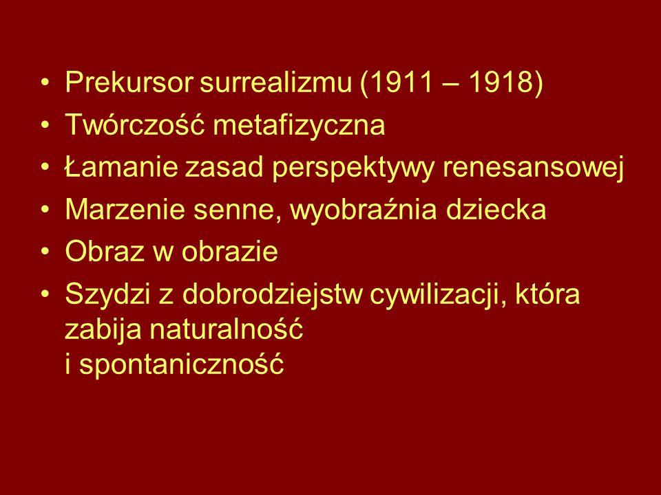 Prekursor surrealizmu (1911 – 1918) Twórczość metafizyczna Łamanie zasad perspektywy renesansowej Marzenie senne, wyobraźnia dziecka Obraz w obrazie Szydzi z dobrodziejstw cywilizacji, która zabija naturalność i spontaniczność