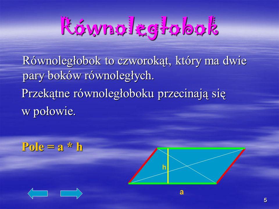 5 Równoległobok Równoległobok to czworokąt, który ma dwie pary boków równoległych. Przekątne równoległoboku przecinają się w połowie. Pole = a * h a h