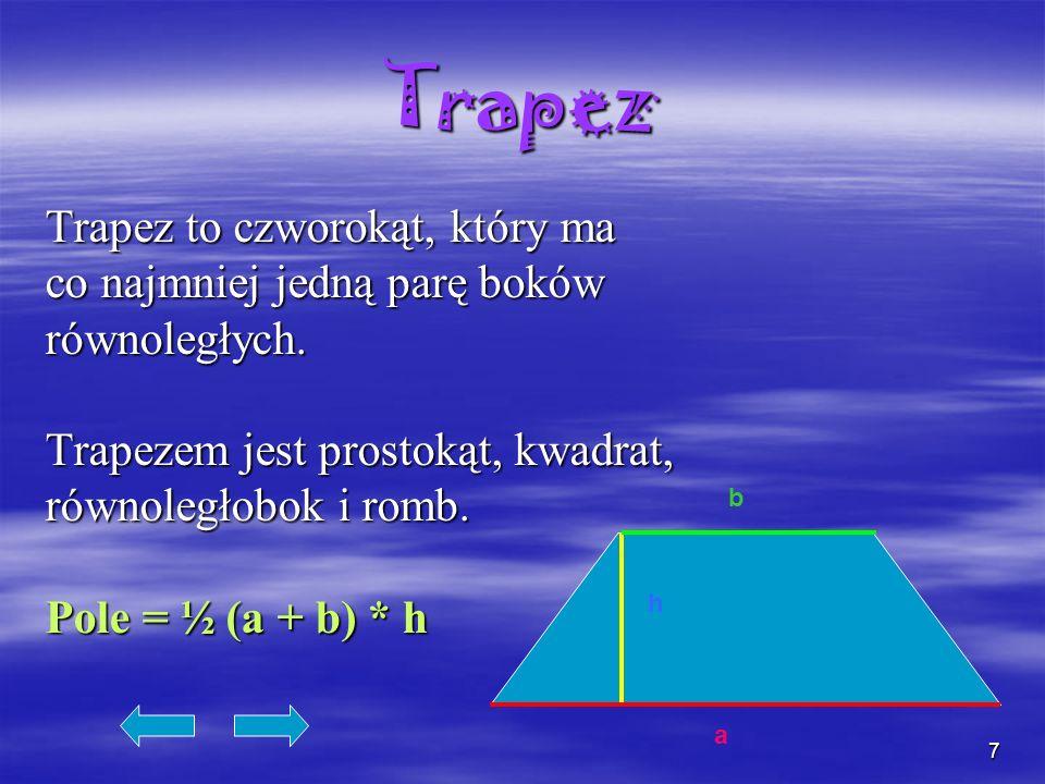 7 Trapez Trapez to czworokąt, który ma co najmniej jedną parę boków równoległych. Trapezem jest prostokąt, kwadrat, równoległobok i romb. Pole = ½ (a