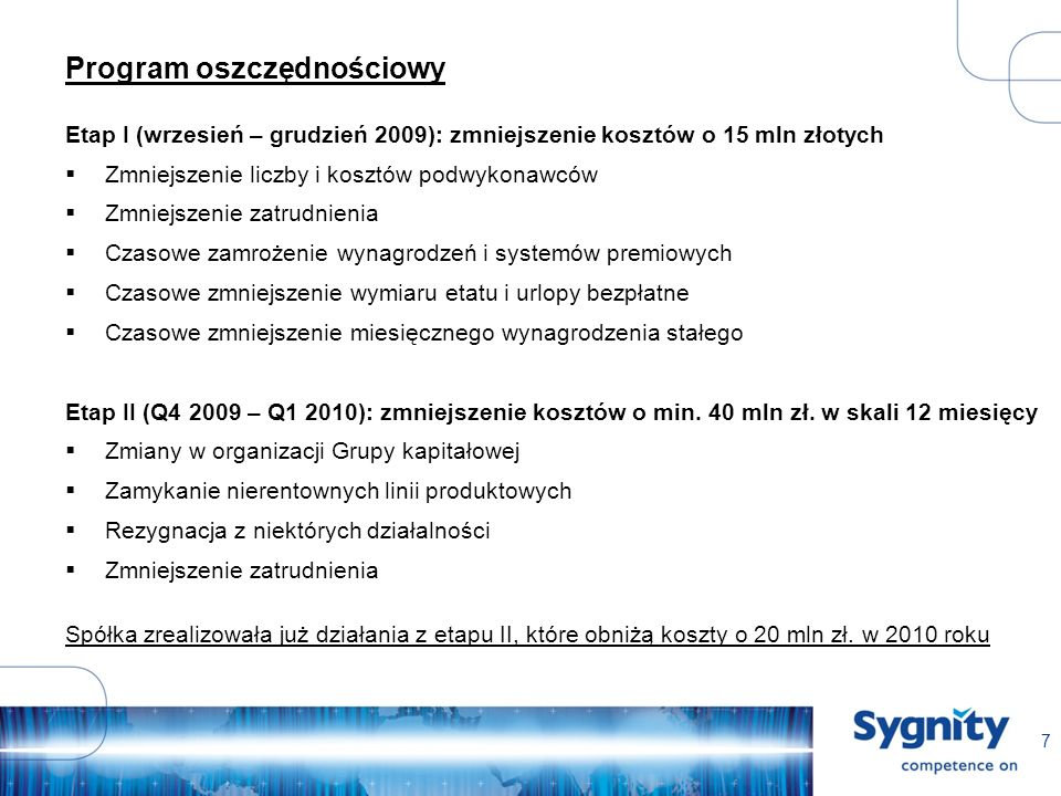 7 Program oszczędnościowy Etap I (wrzesień – grudzień 2009): zmniejszenie kosztów o 15 mln złotych Zmniejszenie liczby i kosztów podwykonawców Zmniejszenie zatrudnienia Czasowe zamrożenie wynagrodzeń i systemów premiowych Czasowe zmniejszenie wymiaru etatu i urlopy bezpłatne Czasowe zmniejszenie miesięcznego wynagrodzenia stałego Etap II (Q4 2009 – Q1 2010): zmniejszenie kosztów o min.