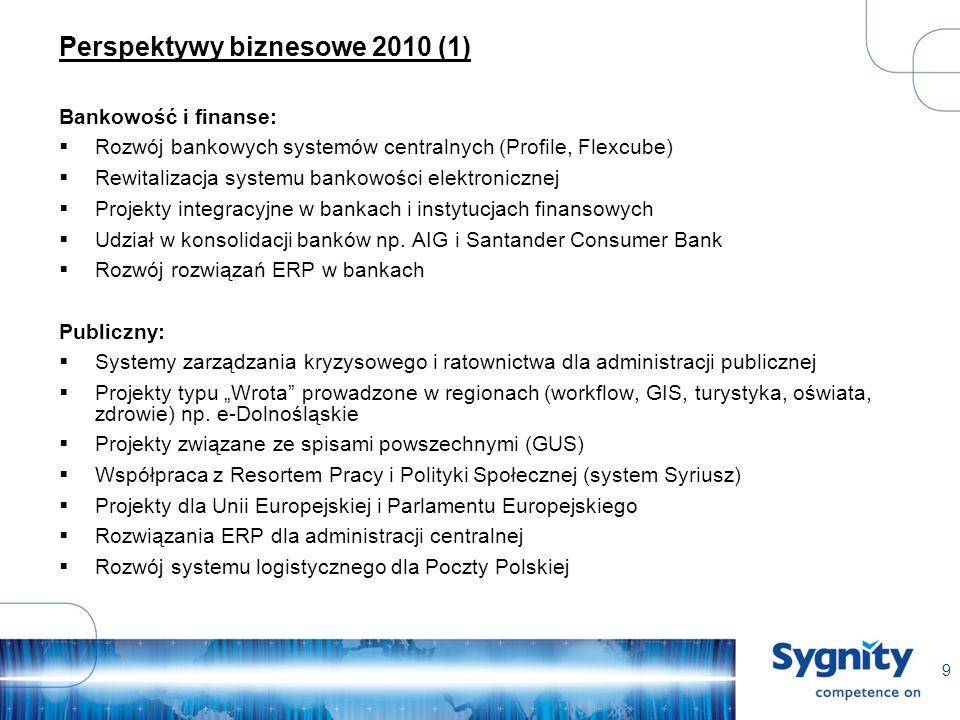9 Perspektywy biznesowe 2010 (1) Bankowość i finanse: Rozwój bankowych systemów centralnych (Profile, Flexcube) Rewitalizacja systemu bankowości elektronicznej Projekty integracyjne w bankach i instytucjach finansowych Udział w konsolidacji banków np.