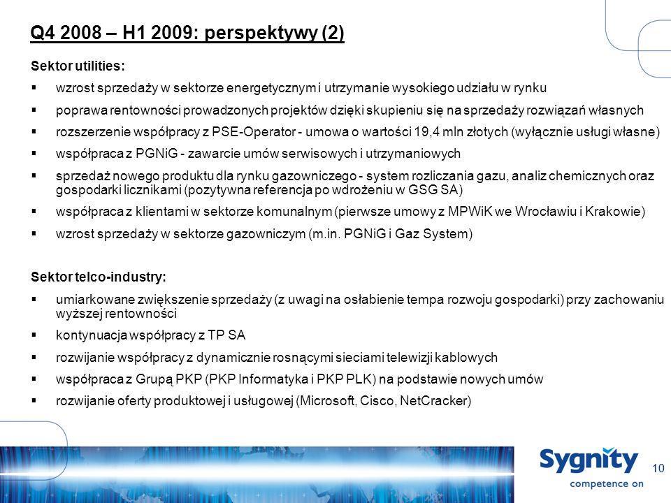 10 Q4 2008 – H1 2009: perspektywy (2) Sektor utilities: wzrost sprzedaży w sektorze energetycznym i utrzymanie wysokiego udziału w rynku poprawa rentowności prowadzonych projektów dzięki skupieniu się na sprzedaży rozwiązań własnych rozszerzenie współpracy z PSE-Operator - umowa o wartości 19,4 mln złotych (wyłącznie usługi własne) współpraca z PGNiG - zawarcie umów serwisowych i utrzymaniowych sprzedaż nowego produktu dla rynku gazowniczego - system rozliczania gazu, analiz chemicznych oraz gospodarki licznikami (pozytywna referencja po wdrożeniu w GSG SA) współpraca z klientami w sektorze komunalnym (pierwsze umowy z MPWiK we Wrocławiu i Krakowie) wzrost sprzedaży w sektorze gazowniczym (m.in.