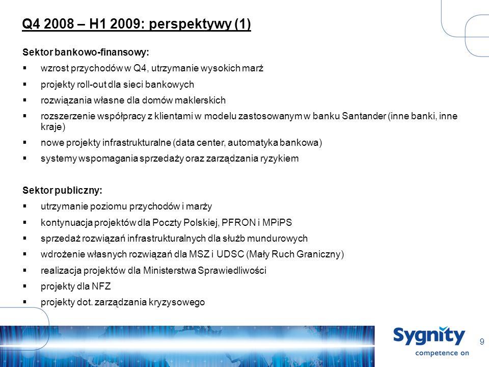 9 Q4 2008 – H1 2009: perspektywy (1) Sektor bankowo-finansowy: wzrost przychodów w Q4, utrzymanie wysokich marż projekty roll-out dla sieci bankowych rozwiązania własne dla domów maklerskich rozszerzenie współpracy z klientami w modelu zastosowanym w banku Santander (inne banki, inne kraje) nowe projekty infrastrukturalne (data center, automatyka bankowa) systemy wspomagania sprzedaży oraz zarządzania ryzykiem Sektor publiczny: utrzymanie poziomu przychodów i marży kontynuacja projektów dla Poczty Polskiej, PFRON i MPiPS sprzedaż rozwiązań infrastrukturalnych dla służb mundurowych wdrożenie własnych rozwiązań dla MSZ i UDSC (Mały Ruch Graniczny) realizacja projektów dla Ministerstwa Sprawiedliwości projekty dla NFZ projekty dot.