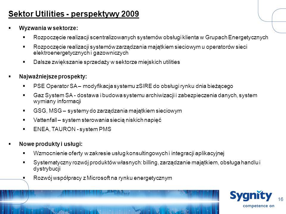 16 Sektor Utilities - perspektywy 2009 Wyzwania w sektorze: Rozpoczęcie realizacji scentralizowanych systemów obsługi klienta w Grupach Energetycznych Rozpoczęcie realizacji systemów zarządzania majątkiem sieciowym u operatorów sieci elektroenergetycznych i gazowniczych Dalsze zwiększanie sprzedaży w sektorze miejskich utilities Najważniejsze prospekty: PSE Operator SA – modyfikacja systemu zSIRE do obsługi rynku dnia bieżącego Gaz System SA - dostawa i budowa systemu archiwizacji i zabezpieczenia danych, system wymiany informacji GSG, MSG – systemy do zarządzania majątkiem sieciowym Vattenfall – system sterowania siecią niskich napięć ENEA, TAURON - system PMS Nowe produkty i usługi: Wzmocnienie oferty w zakresie usług konsultingowych i integracji aplikacyjnej Systematyczny rozwój produktów własnych: billing, zarządzanie majątkiem, obsługa handlu i dystrybucji Rozwój współpracy z Microsoft na rynku energetycznym