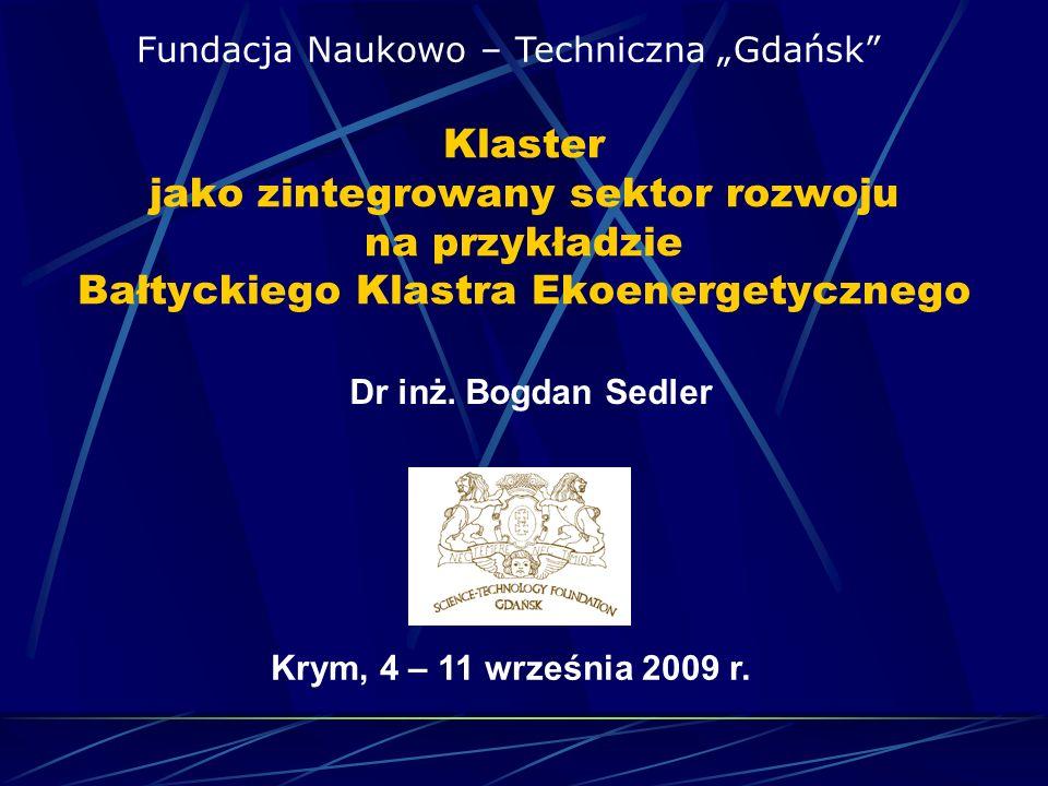 Klaster jako zintegrowany sektor rozwoju na przykładzie Bałtyckiego Klastra Ekoenergetycznego Fundacja Naukowo – Techniczna Gdańsk Dr inż. Bogdan Sedl