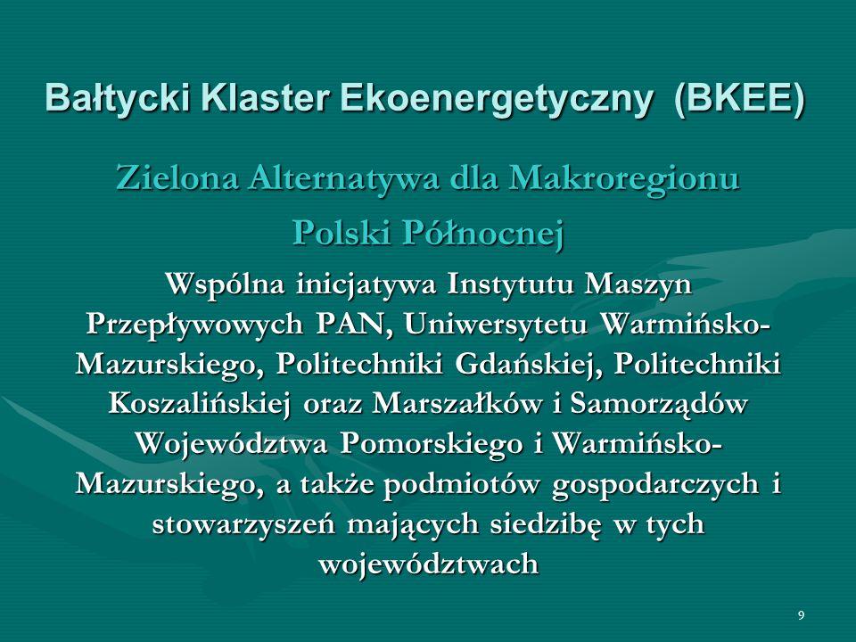 9 Bałtycki Klaster Ekoenergetyczny (BKEE) Zielona Alternatywa dla Makroregionu Polski Północnej Wspólna inicjatywa Instytutu Maszyn Przepływowych PAN, Uniwersytetu Warmińsko- Mazurskiego, Politechniki Gdańskiej, Politechniki Koszalińskiej oraz Marszałków i Samorządów Województwa Pomorskiego i Warmińsko- Mazurskiego, a także podmiotów gospodarczych i stowarzyszeń mających siedzibę w tych województwach