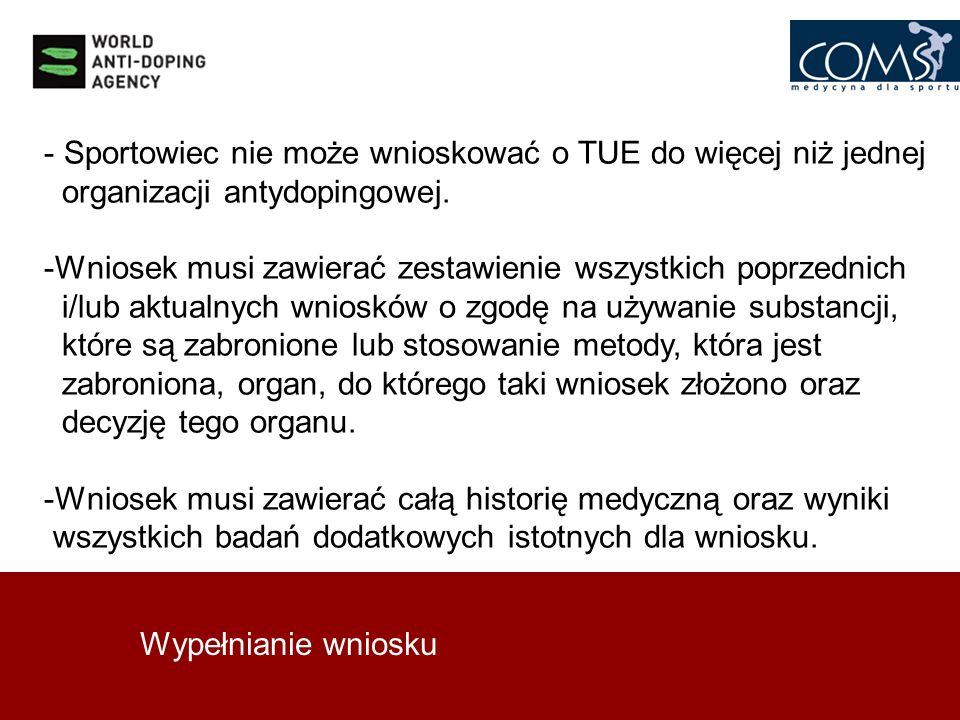 Wypełnianie wniosku - Sportowiec nie może wnioskować o TUE do więcej niż jednej organizacji antydopingowej. -Wniosek musi zawierać zestawienie wszystk