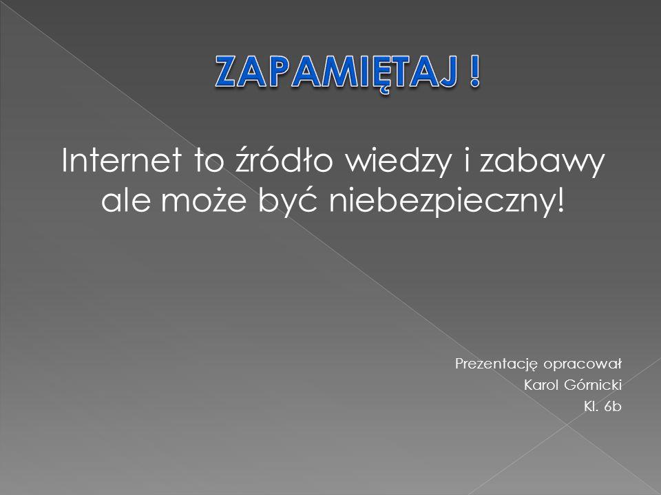 Internet to źródło wiedzy i zabawy ale może być niebezpieczny! Prezentację opracował Karol Górnicki Kl. 6b