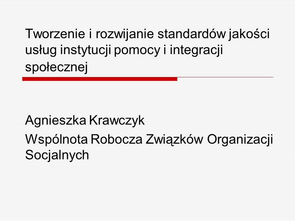 Tworzenie i rozwijanie standardów jakości usług instytucji pomocy i integracji społecznej Agnieszka Krawczyk Wspólnota Robocza Związków Organizacji Socjalnych