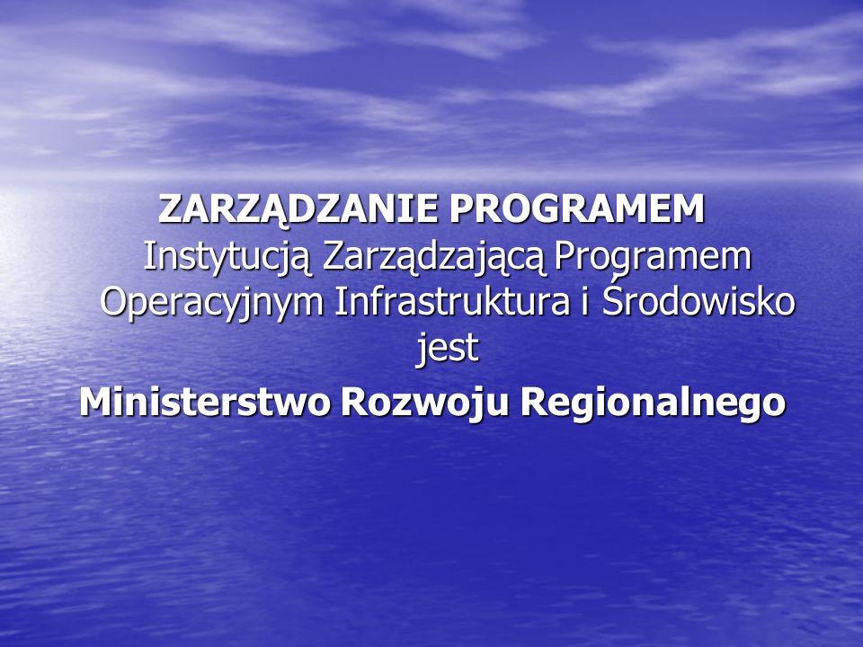 ZARZĄDZANIE PROGRAMEM Instytucją Zarządzającą Programem Operacyjnym Infrastruktura i Środowisko jest Ministerstwo Rozwoju Regionalnego