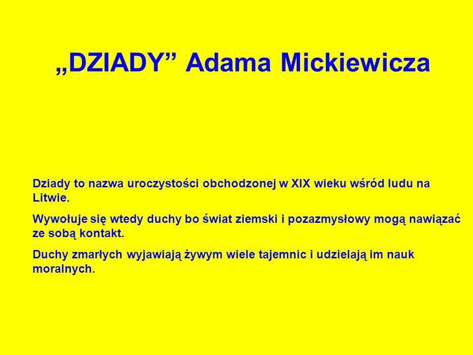DZIADY Adama Mickiewicza Dziady to nazwa uroczystości obchodzonej w XIX wieku wśród ludu na Litwie. Wywołuje się wtedy duchy bo świat ziemski i pozazm