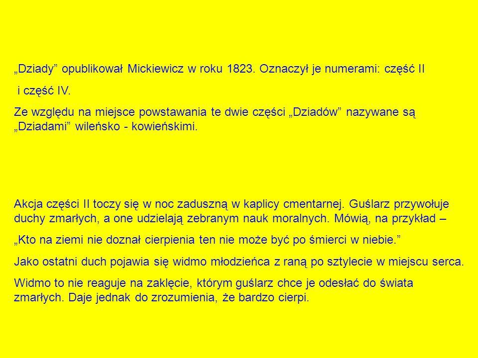 Dziady opublikował Mickiewicz w roku 1823. Oznaczył je numerami: część II i część IV. Ze względu na miejsce powstawania te dwie części Dziadów nazywan