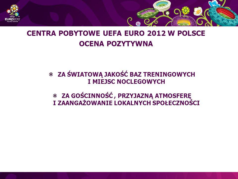 ZA ŚWIATOWĄ JAKOŚĆ BAZ TRENINGOWYCH I MIEJSC NOCLEGOWYCH ZA GOŚCINNOŚĆ, PRZYJAZNĄ ATMOSFERĘ I ZAANGAŻOWANIE LOKALNYCH SPOŁECZNOŚCI CENTRA POBYTOWE UEFA EURO 2012 W POLSCE OCENA POZYTYWNA