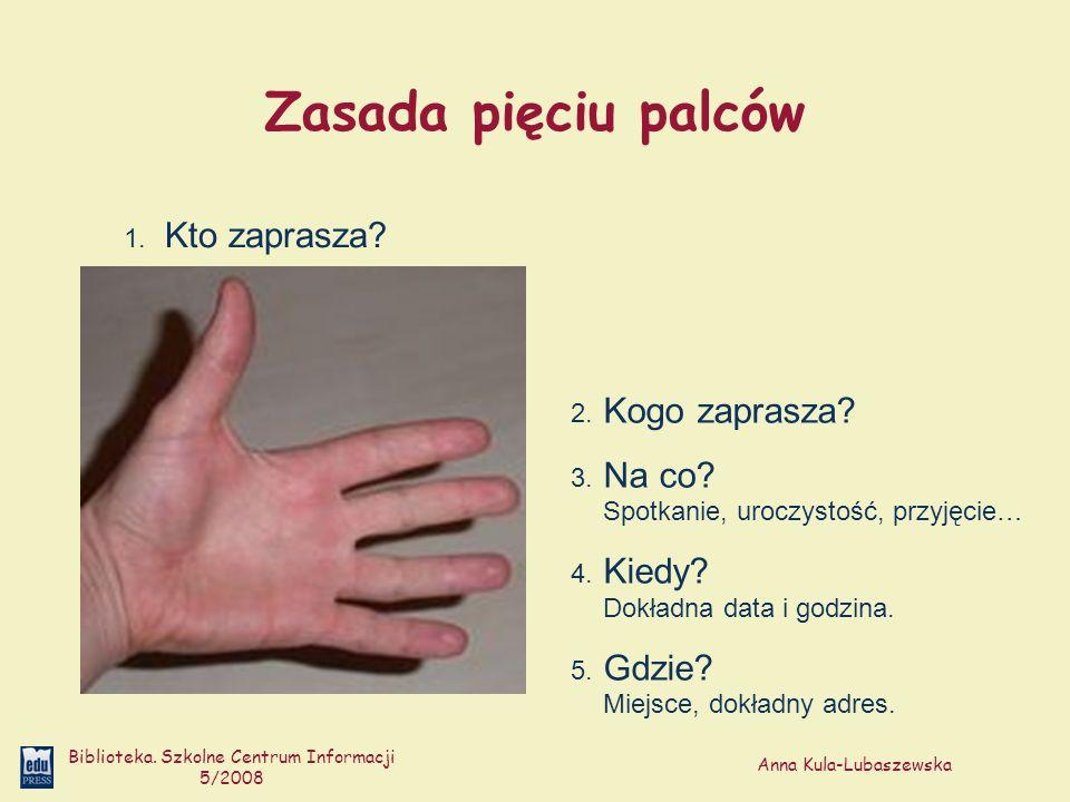 Anna Kula-Lubaszewska Biblioteka. Szkolne Centrum Informacji 5/2008 Zasada pięciu palców 1. Kto zaprasza? 2. Kogo zaprasza? 3. Na co? Spotkanie, urocz