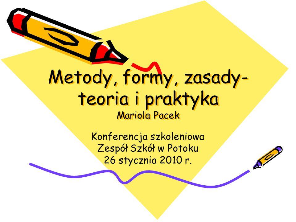 Metody, formy, zasady- teoria i praktyka Mariola Pacek Konferencja szkoleniowa Zespół Szkół w Potoku 26 stycznia 2010 r.