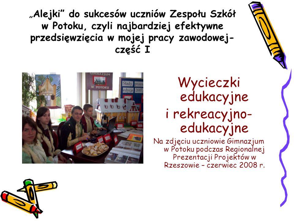 Alejki do sukcesów uczniów Zespołu Szkół w Potoku, czyli najbardziej efektywne przedsięwzięcia w mojej pracy zawodowej- część I Wycieczki edukacyjne i