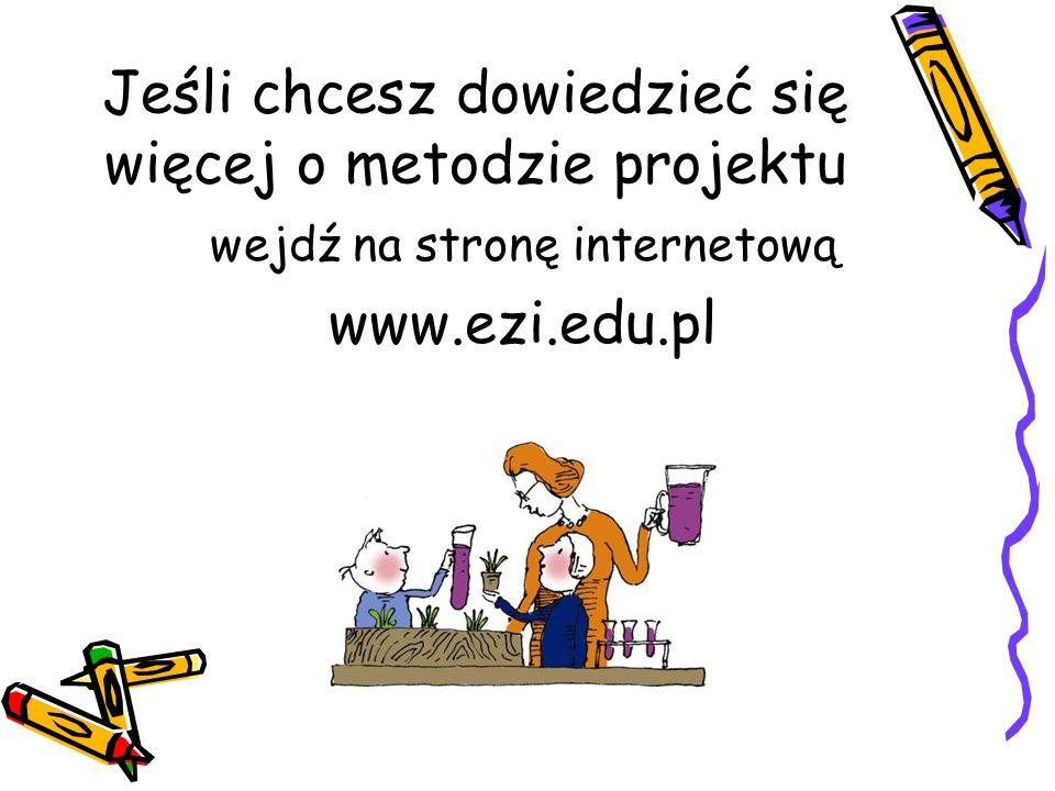 Jeśli chcesz dowiedzieć się więcej o metodzie projektu wejdź na stronę internetową www.ezi.edu.pl