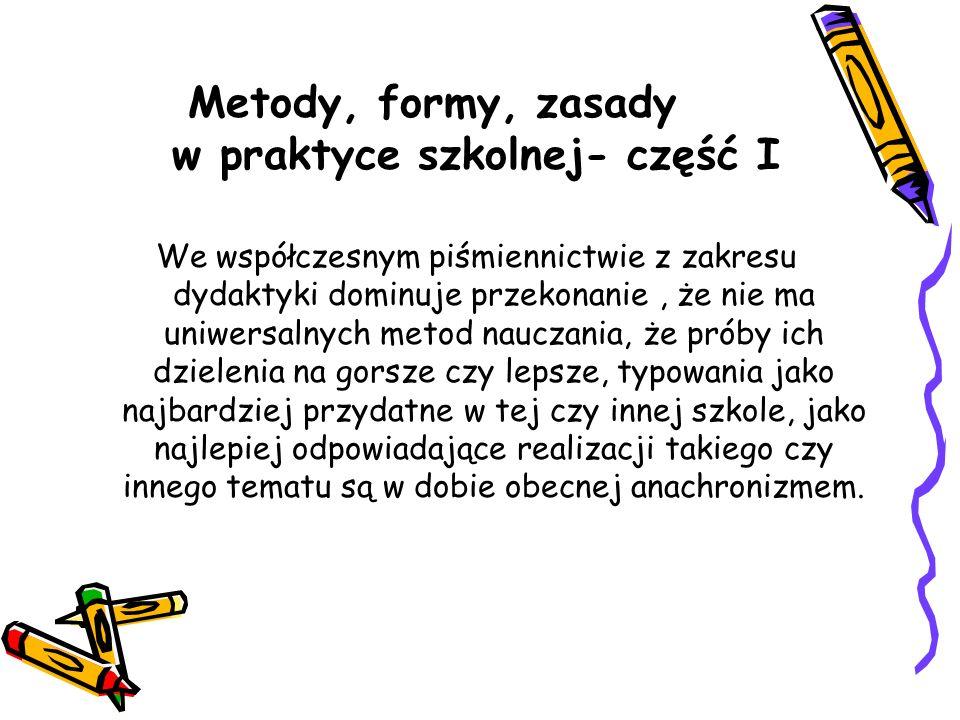Metody, formy, zasady w praktyce szkolnej- część I We współczesnym piśmiennictwie z zakresu dydaktyki dominuje przekonanie, że nie ma uniwersalnych me