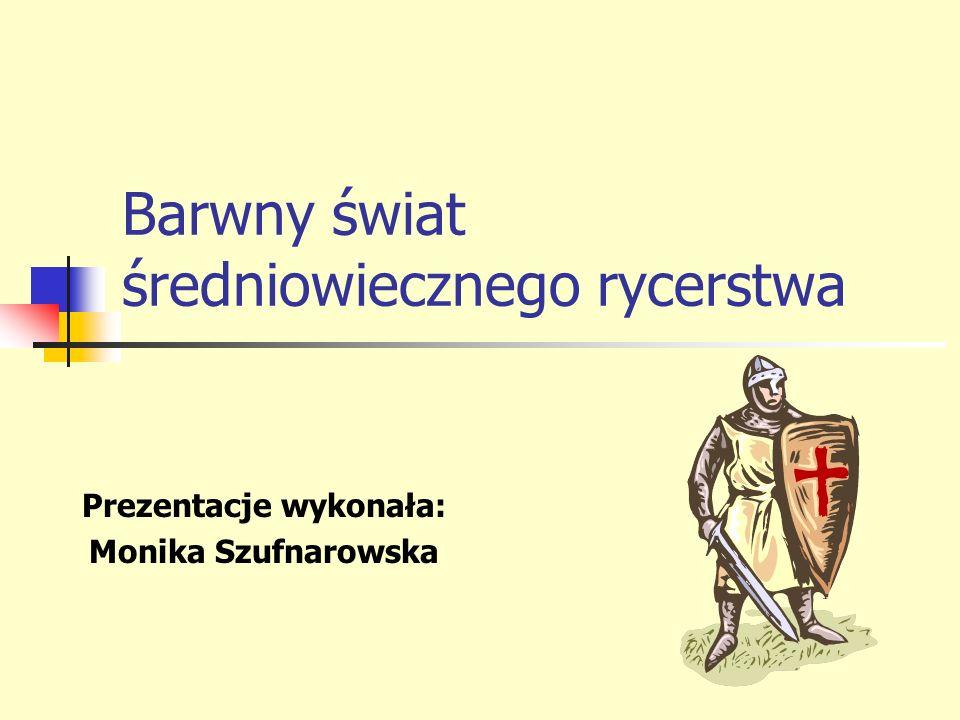 Prezentacje wykonała: Monika Szufnarowska Barwny świat średniowiecznego rycerstwa