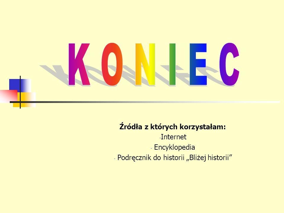 Źródła z których korzystałam: - Internet - Encyklopedia - Podręcznik do historii Bliżej historii