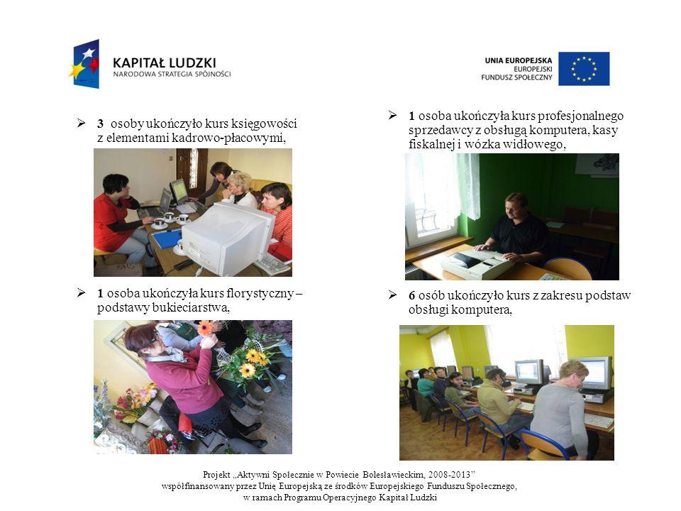3 osoby ukończyło kurs księgowości z elementami kadrowo-płacowymi, 1 osoba ukończyła kurs florystyczny – podstawy bukieciarstwa, 1 osoba ukończyła kurs profesjonalnego sprzedawcy z obsługą komputera, kasy fiskalnej i wózka widłowego, 6 osób ukończyło kurs z zakresu podstaw obsługi komputera, Projekt Aktywni Społecznie w Powiecie Bolesławieckim, 2008-2013 współfinansowany przez Unię Europejską ze środków Europejskiego Funduszu Społecznego, w ramach Programu Operacyjnego Kapitał Ludzki