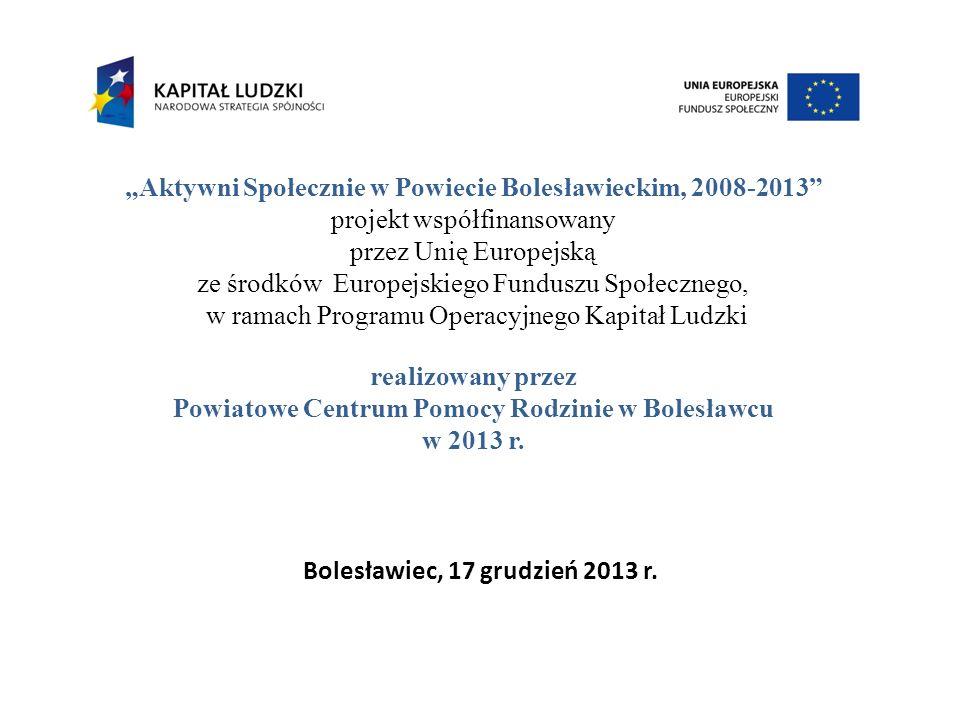 Aktywni Społecznie w Powiecie Bolesławieckim, 2008-2013 projekt współfinansowany przez Unię Europejską ze środków Europejskiego Funduszu Społecznego, w ramach Programu Operacyjnego Kapitał Ludzki realizowany przez Powiatowe Centrum Pomocy Rodzinie w Bolesławcu w 2013 r.