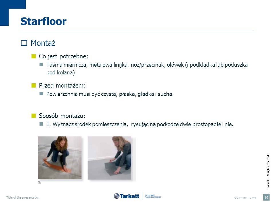 Tarkett – All rights reserved dd mmmm yyyyTitle of the presentation 10 Starfloor Montaż Co jest potrzebne: Taśma miernicza, metalowa linijka, nóż/prze