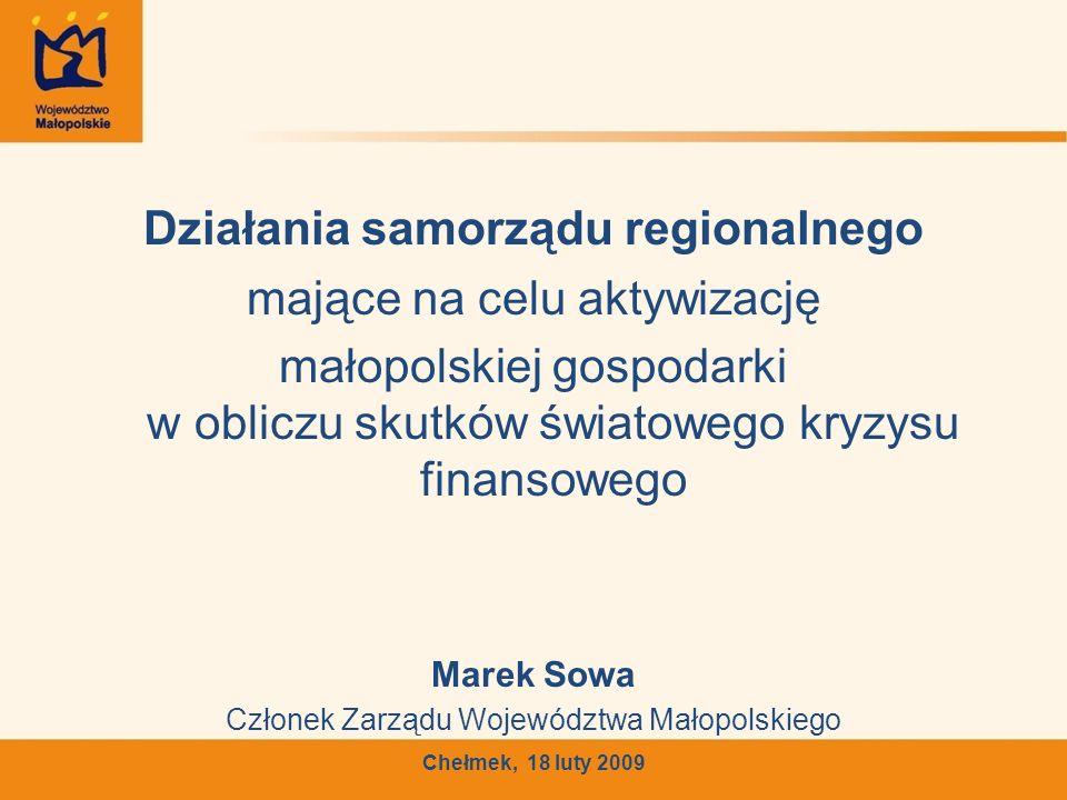 Działania samorządu regionalnego mające na celu aktywizację małopolskiej gospodarki w obliczu skutków światowego kryzysu finansowego Marek Sowa Członek Zarządu Województwa Małopolskiego Chełmek, 18 luty 2009