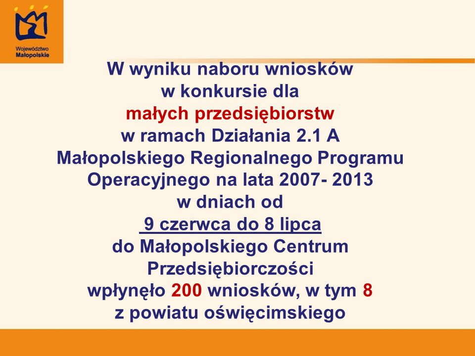W wyniku naboru wniosków w konkursie dla małych przedsiębiorstw w ramach Działania 2.1 A Małopolskiego Regionalnego Programu Operacyjnego na lata 2007- 2013 w dniach od 9 czerwca do 8 lipca do Małopolskiego Centrum Przedsiębiorczości wpłynęło 200 wniosków, w tym 8 z powiatu oświęcimskiego