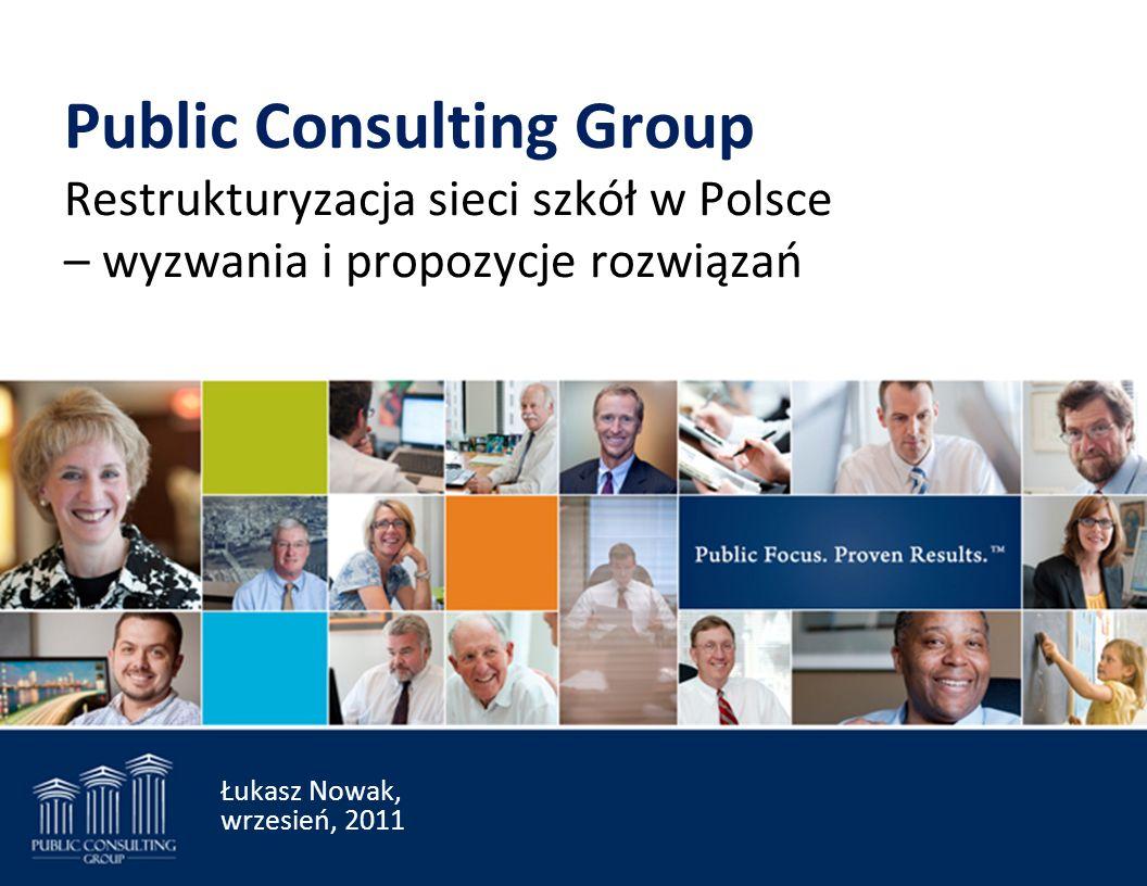 Public Consulting Group Restrukturyzacja sieci szkół w Polsce – wyzwania i propozycje rozwiązań Łukasz Nowak, wrzesień, 2011