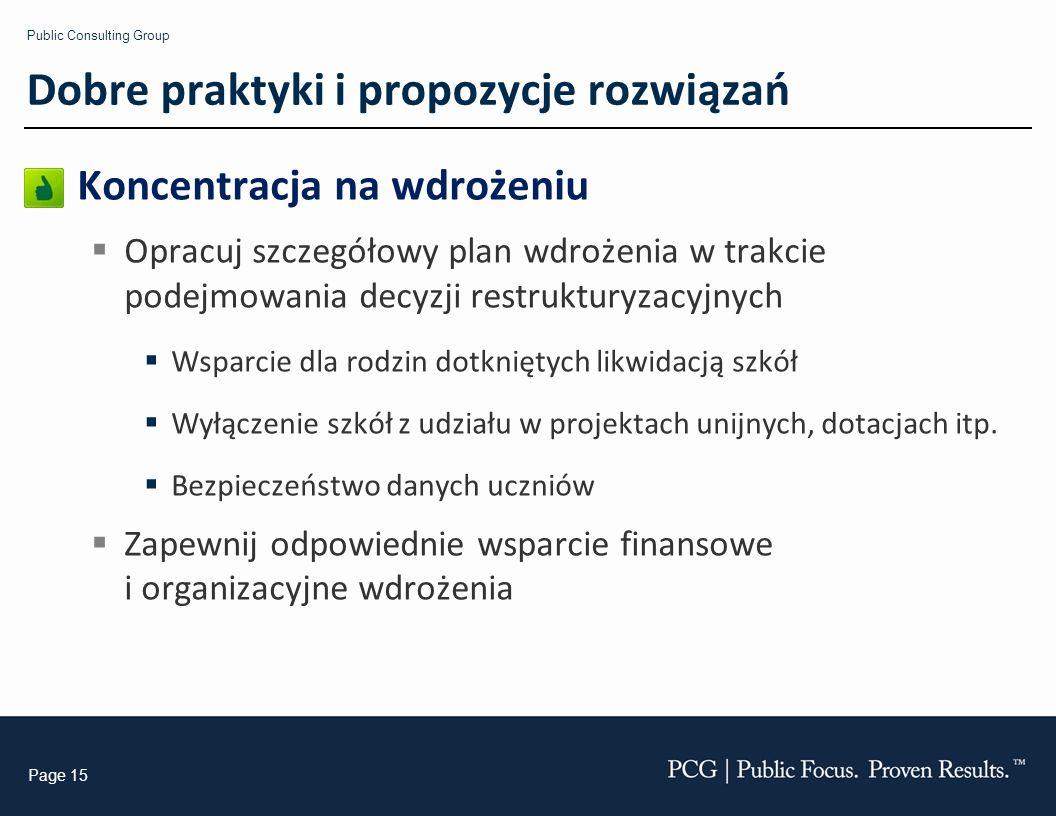Public Consulting Group Page 15 Koncentracja na wdrożeniu Opracuj szczegółowy plan wdrożenia w trakcie podejmowania decyzji restrukturyzacyjnych Wsparcie dla rodzin dotkniętych likwidacją szkół Wyłączenie szkół z udziału w projektach unijnych, dotacjach itp.