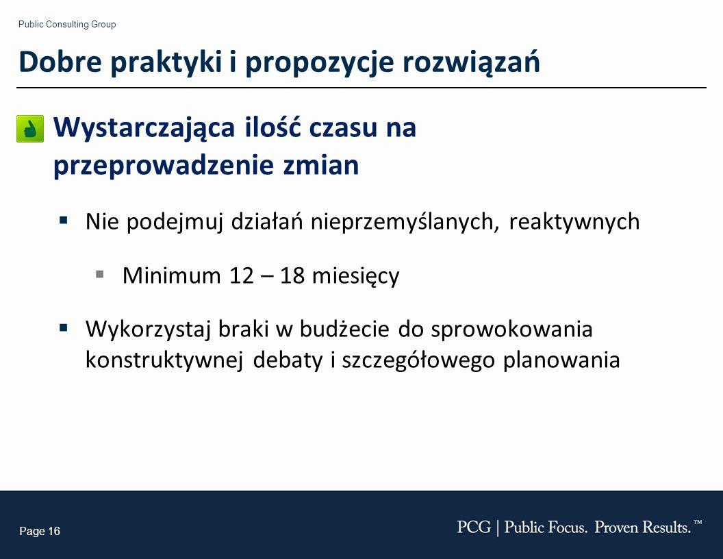 Public Consulting Group Page 16 Wystarczająca ilość czasu na przeprowadzenie zmian Nie podejmuj działań nieprzemyślanych, reaktywnych Minimum 12 – 18 miesięcy Wykorzystaj braki w budżecie do sprowokowania konstruktywnej debaty i szczegółowego planowania Dobre praktyki i propozycje rozwiązań