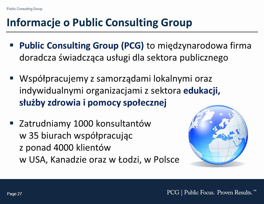 Public Consulting Group Page 27 Informacje o Public Consulting Group Public Consulting Group (PCG) to międzynarodowa firma doradcza świadcząca usługi dla sektora publicznego Współpracujemy z samorządami lokalnymi oraz indywidualnymi organizacjami z sektora edukacji, służby zdrowia i pomocy społecznej Zatrudniamy 1000 konsultantów w 35 biurach współpracując z ponad 4000 klientów w USA, Kanadzie oraz w Łodzi, w Polsce
