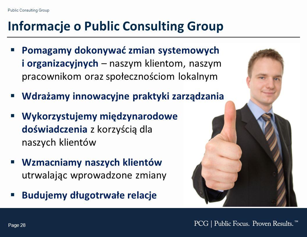 Public Consulting Group Page 28 Informacje o Public Consulting Group Pomagamy dokonywać zmian systemowych i organizacyjnych – naszym klientom, naszym pracownikom oraz społecznościom lokalnym Wdrażamy innowacyjne praktyki zarządzania Wykorzystujemy międzynarodowe doświadczenia z korzyścią dla naszych klientów Wzmacniamy naszych klientów utrwalając wprowadzone zmiany Budujemy długotrwałe relacje