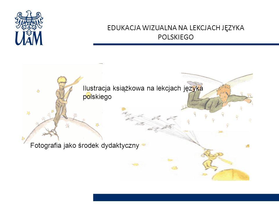 EDUKACJA WIZUALNA NA LEKCJACH JĘZYKA POLSKIEGO Ilustracja książkowa na lekcjach języka polskiego Fotografia jako środek dydaktyczny