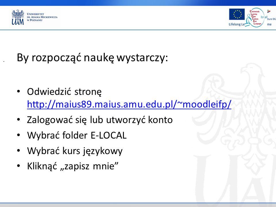 By rozpocząć naukę wystarczy: Odwiedzić stronę http://maius89.maius.amu.edu.pl/~moodleifp/ http://maius89.maius.amu.edu.pl/~moodleifp/ Zalogować się lub utworzyć konto Wybrać folder E-LOCAL Wybrać kurs językowy Kliknąć zapisz mnie.