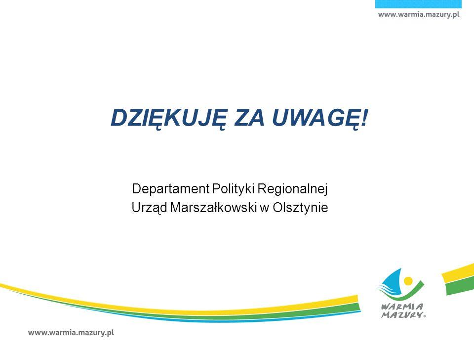 DZIĘKUJĘ ZA UWAGĘ! Departament Polityki Regionalnej Urząd Marszałkowski w Olsztynie