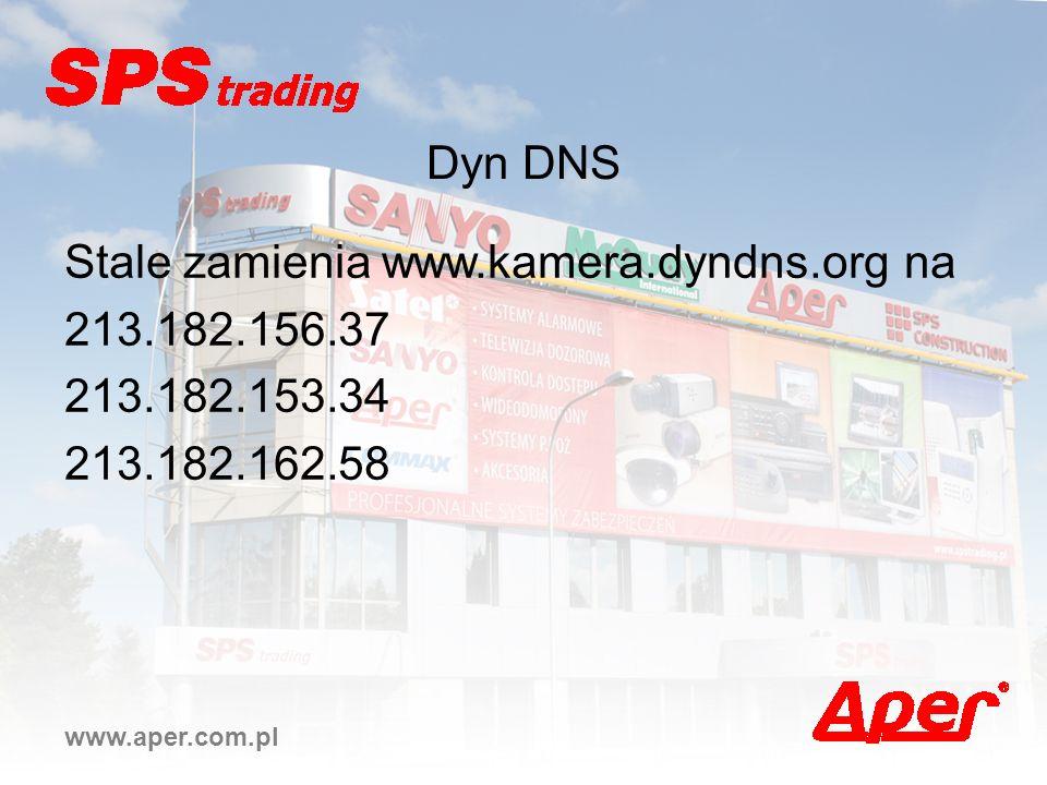 www.aper.com.pl Dyn DNS Stale zamienia www.kamera.dyndns.org na 213.182.156.37 213.182.153.34 213.182.162.58