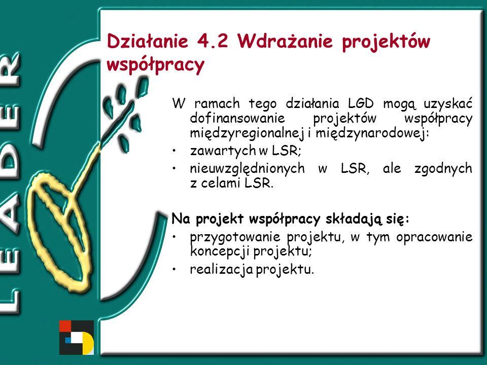 Działanie 4.2 Wdrażanie projektów współpracy W ramach tego działania LGD mogą uzyskać dofinansowanie projektów współpracy międzyregionalnej i międzynarodowej: zawartych w LSR; nieuwzględnionych w LSR, ale zgodnych z celami LSR.