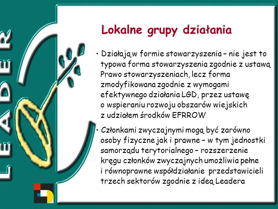 Lokalne grupy działania Działają w formie stowarzyszenia – nie jest to typowa forma stowarzyszenia zgodnie z ustawą Prawo stowarzyszeniach, lecz forma zmodyfikowana zgodnie z wymogami efektywnego działania LGD, przez ustawę o wspieraniu rozwoju obszarów wiejskich z udziałem środków EFRROW Członkami zwyczajnymi mogą być zarówno osoby fizyczne jak i prawne – w tym jednostki samorządu terytorialnego – rozszerzenie kręgu członków zwyczajnych umożliwia pełne i równoprawne współdziałanie przedstawicieli trzech sektorów zgodnie z ideą Leadera