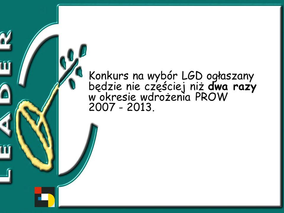 Konkurs na wybór LGD ogłaszany będzie nie częściej niż dwa razy w okresie wdrożenia PROW 2007 - 2013.
