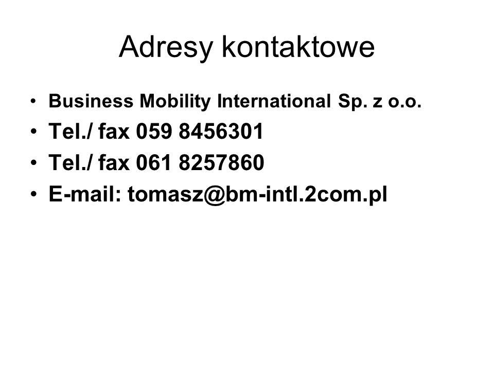 Adresy kontaktowe Business Mobility International Sp. z o.o. Tel./ fax 059 8456301 Tel./ fax 061 8257860 E-mail: tomasz@bm-intl.2com.pl