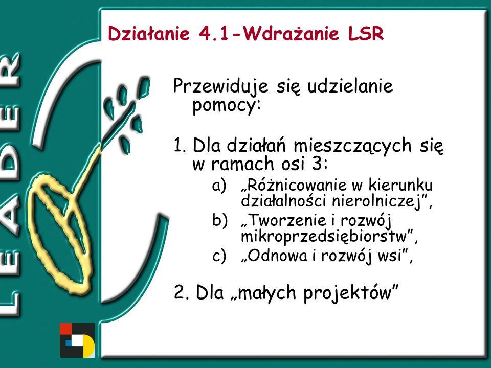 Działanie 4.1-Wdrażanie LSR Przewiduje się udzielanie pomocy: 1.Dla działań mieszczących się w ramach osi 3: a)Różnicowanie w kierunku działalności nierolniczej, b)Tworzenie i rozwój mikroprzedsiębiorstw, c)Odnowa i rozwój wsi, 2.
