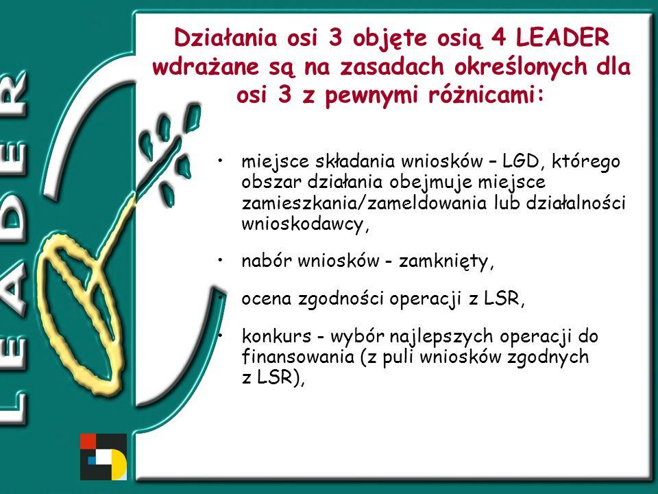Działania osi 3 objęte osią 4 LEADER wdrażane są na zasadach określonych dla osi 3 z pewnymi różnicami: miejsce składania wniosków – LGD, którego obszar działania obejmuje miejsce zamieszkania/zameldowania lub działalności wnioskodawcy, nabór wniosków - zamknięty, ocena zgodności operacji z LSR, konkurs - wybór najlepszych operacji do finansowania (z puli wniosków zgodnych z LSR),