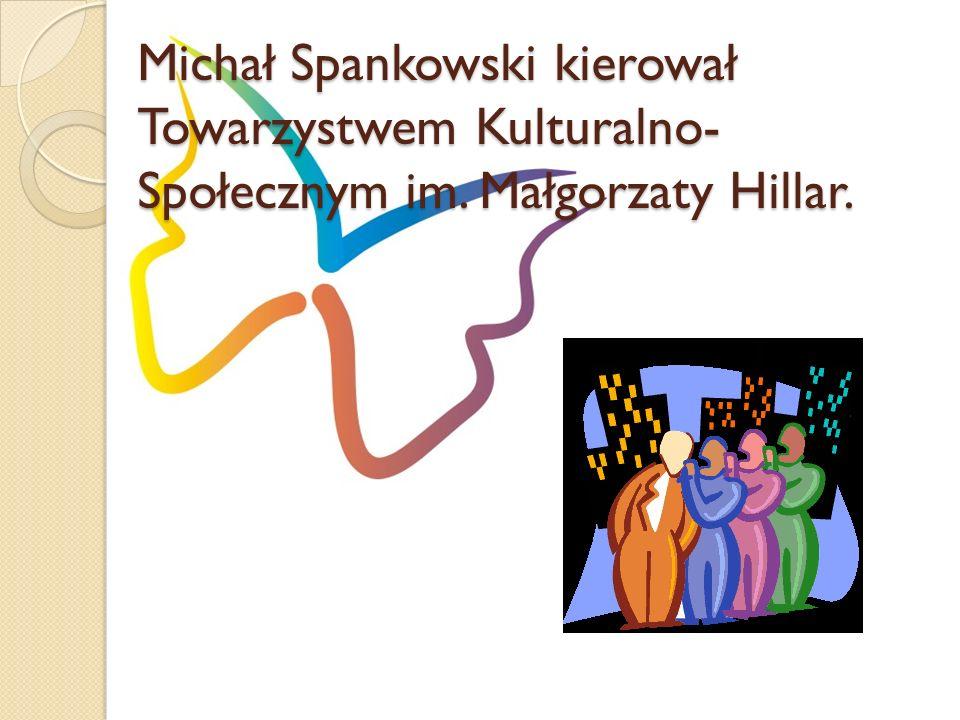 Michał Spankowski kierował Towarzystwem Kulturalno- Społecznym im. Małgorzaty Hillar.