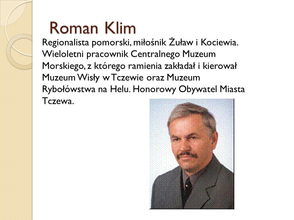 Roman Klim Regionalista pomorski, miłośnik Żuław i Kociewia. Wieloletni pracownik Centralnego Muzeum Morskiego, z którego ramienia zakładał i kierował