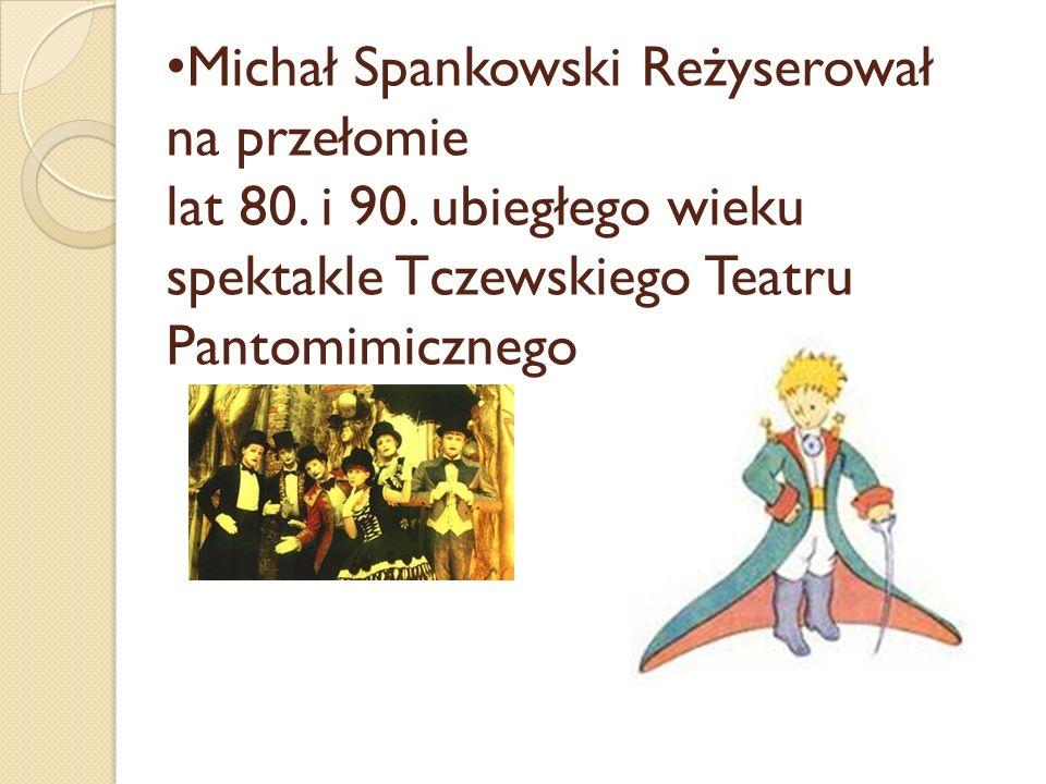 Michał Spankowski Reżyserował na przełomie lat 80. i 90. ubiegłego wieku spektakle Tczewskiego Teatru Pantomimicznego
