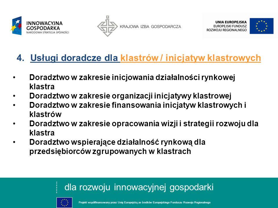 dla rozwoju innowacyjnej gospodarki Projekt współfinansowany przez Unię Europejską ze środków Europejskiego Funduszu Rozwoju Regionalnego 3.Cele szczegółowe projektu I.Utworzenie na bazie Sieci KIGNET INNOWACJE ponadregionalnej sieci wsparcia współpracy, zarządzania i promocji klastrów II.Utworzenie i rozwój metod, form i narzędzi współpracy pomiędzy firmami oraz pomiędzy firmami a sektorem nauki BIZNES-NAUKA-BIZNES III.Rozwój nowych / nowego zakresu, usług doradczych proinnowacyjnych dla firm oraz świadczenie tych usług IV.Rozwój współpracy z sieciami proinnowacyjnymi krajowymi i zagranicznymi